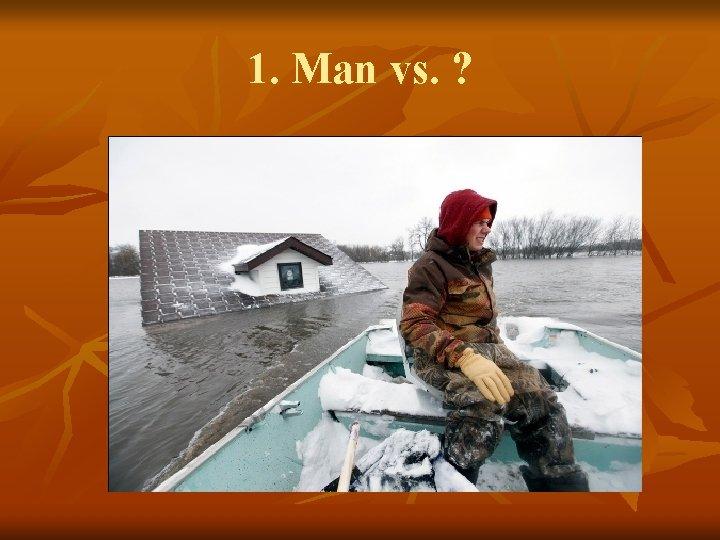1. Man vs. ?