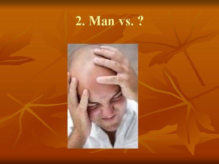 2. Man vs. ?