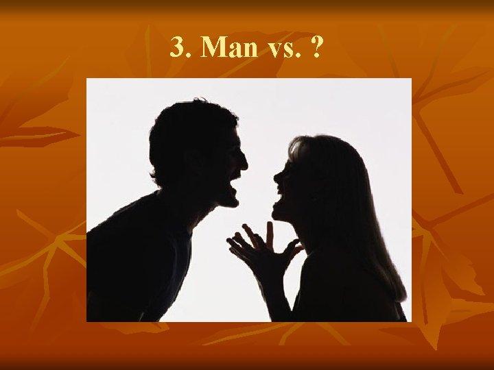3. Man vs. ?