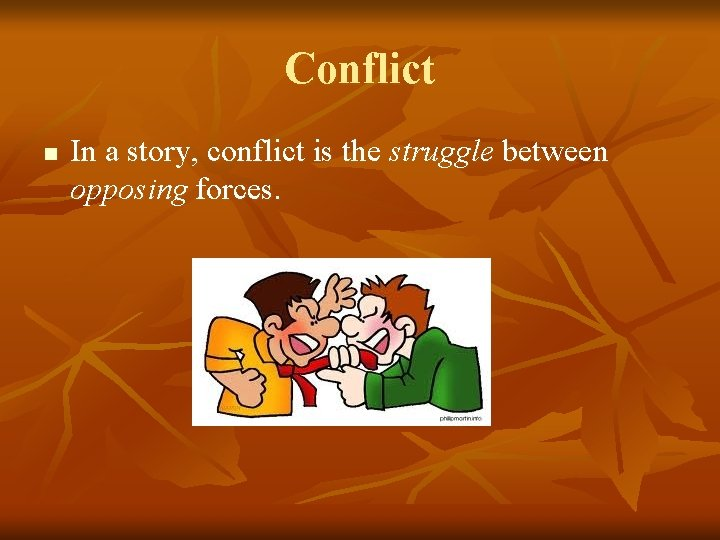Conflict n In a story, conflict is the struggle between opposing forces.