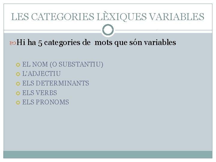 LES CATEGORIES LÈXIQUES VARIABLES Hi ha 5 categories de mots que són variables EL