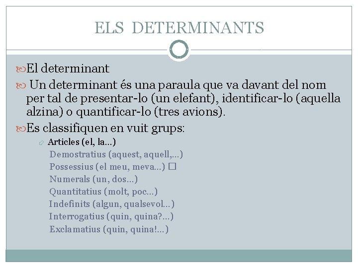 ELS DETERMINANTS El determinant Un determinant és una paraula que va davant del nom