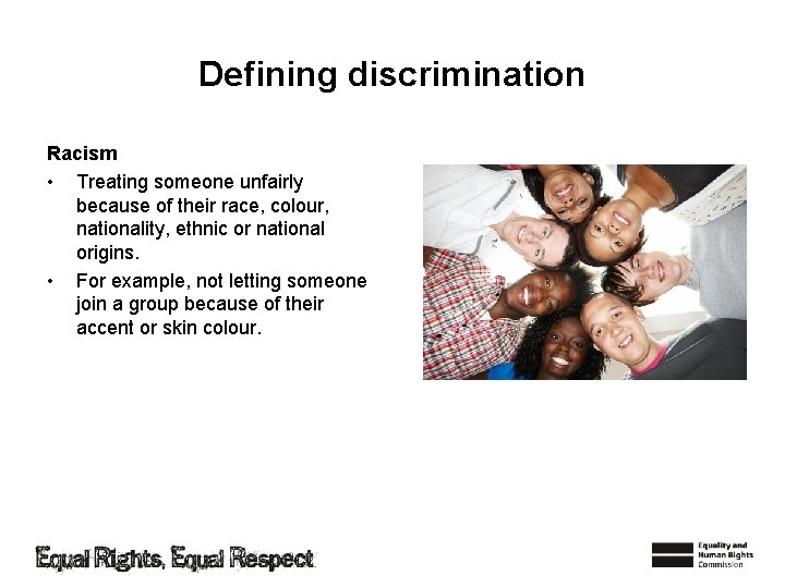 Defining discrimination Racism • Treating someone unfairly because of their race, colour, nationality, ethnic
