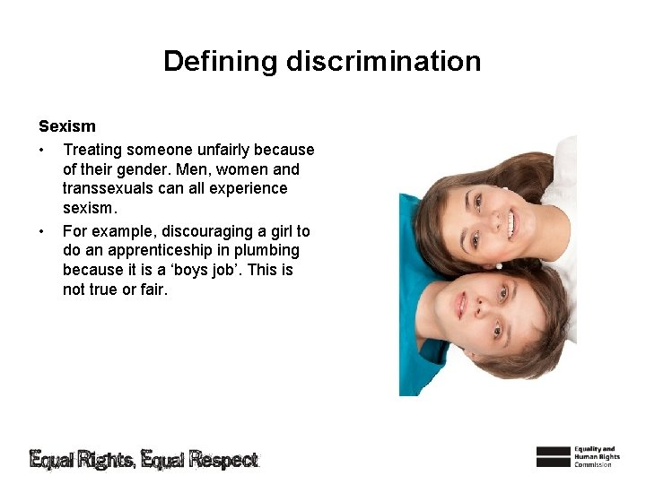 Defining discrimination Sexism • Treating someone unfairly because of their gender. Men, women and