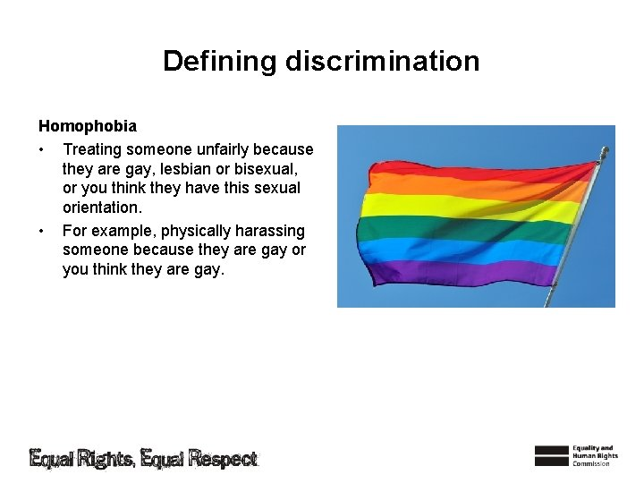 Defining discrimination Homophobia • Treating someone unfairly because they are gay, lesbian or bisexual,