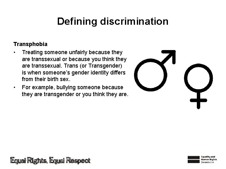 Defining discrimination Transphobia • Treating someone unfairly because they are transsexual or because you