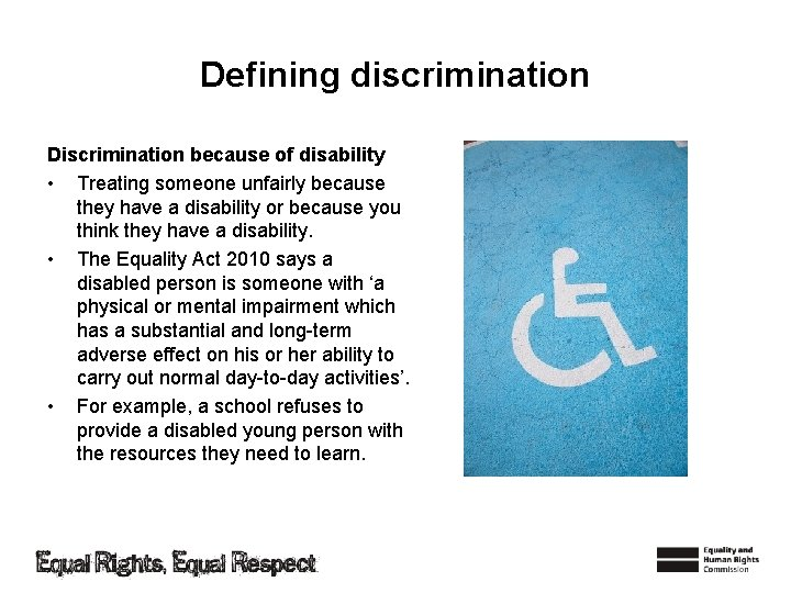 Defining discrimination Discrimination because of disability • Treating someone unfairly because they have a