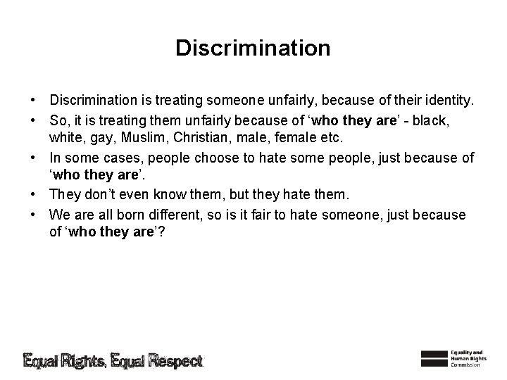 Discrimination • Discrimination is treating someone unfairly, because of their identity. • So, it