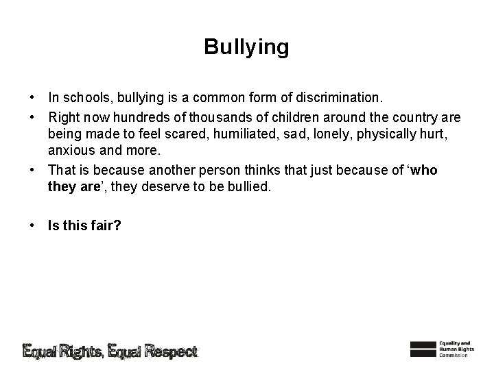 Bullying • In schools, bullying is a common form of discrimination. • Right now