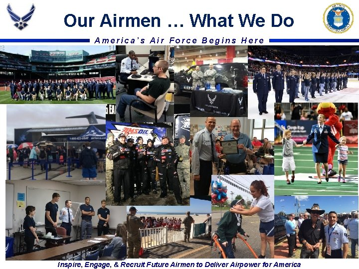 Our Airmen … What We Do America's Air Force Begins Here Inspire, Engage, &