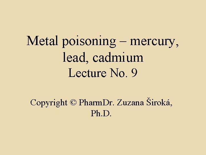 Metal poisoning – mercury, lead, cadmium Lecture No. 9 Copyright © Pharm. Dr. Zuzana