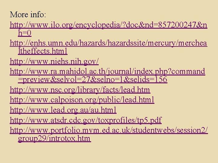 More info: http: //www. ilo. org/encyclopedia/? doc&nd=857200247&n h=0 http: //enhs. umn. edu/hazardssite/mercury/merchea ltheffects. html