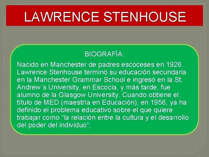 LAWRENCE STENHOUSE BIOGRAFÌA. Nacido en Manchester de padres escoceses en 1926. Lawrence Stenhouse terminó