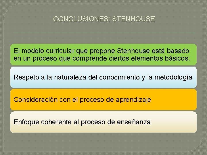 CONCLUSIONES: STENHOUSE El modelo curricular que propone Stenhouse está basado en un proceso que