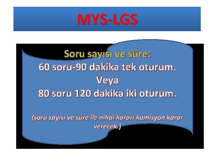 MYS-LGS Soru sayısı. ve süre: 60 soru-90 dakika tek oturum. Veya 80 soru 120