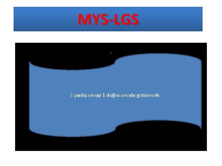 MYS-LGS. 3 yanlış cevap 1 doğru cevabı götürecek.