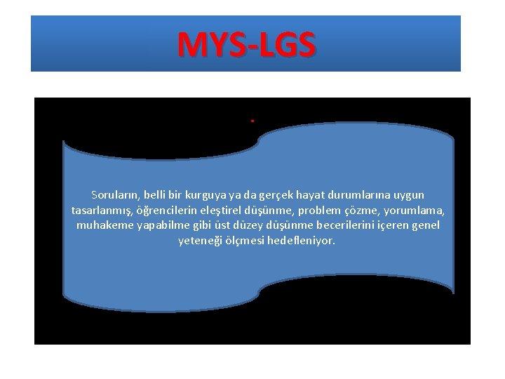 MYS-LGS. Soruların, belli bir kurguya ya da gerçek hayat durumlarına uygun tasarlanmış, öğrencilerin eleştirel