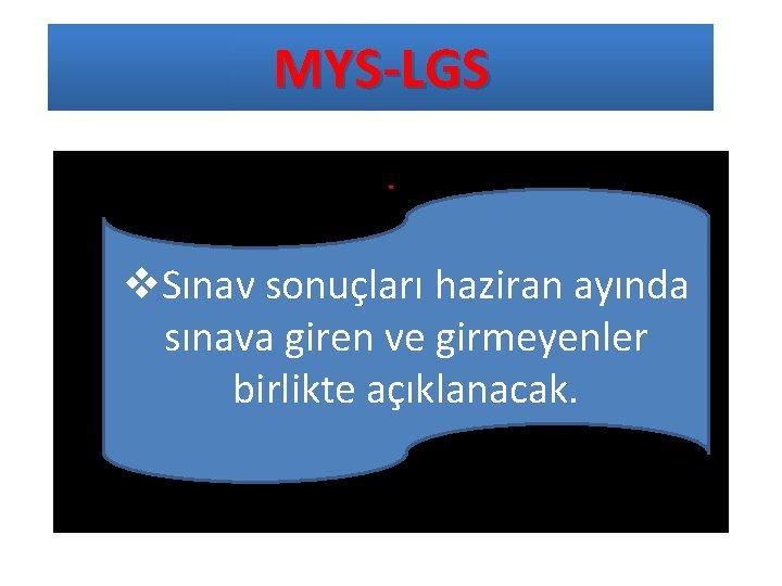 MYS-LGS. v. Sınav sonuçları haziran ayında sınava giren ve girmeyenler birlikte açıklanacak.