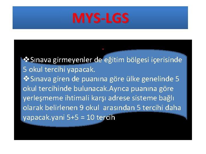 MYS-LGS. v. Sınava girmeyenler de eğitim bölgesi içerisinde 5 okul tercihi yapacak. v. Sınava