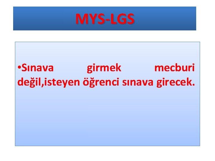 MYS-LGS • Sınava girmek mecburi değil, isteyen öğrenci sınava girecek.