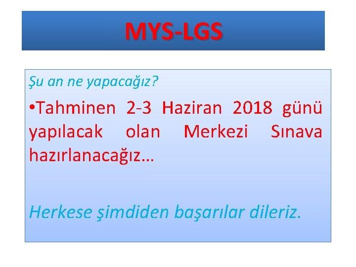 MYS-LGS Şu an ne yapacağız? • Tahminen 2 -3 Haziran 2018 günü yapılacak olan