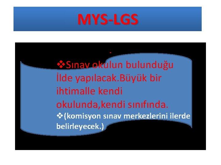 MYS-LGS. v. Sınav okulun bulunduğu İlde yapılacak. Büyük bir ihtimalle kendi okulunda, kendi sınıfında.