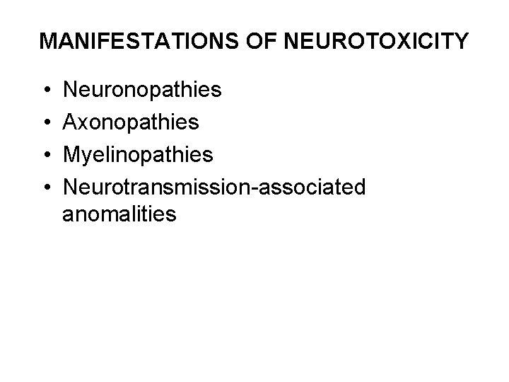 MANIFESTATIONS OF NEUROTOXICITY • • Neuronopathies Axonopathies Myelinopathies Neurotransmission-associated anomalities