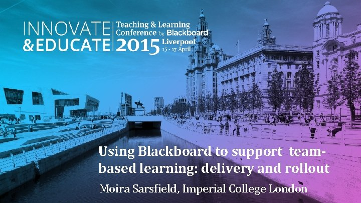 Using Blackboard to support teambased learning: delivery and rollout Moira Sarsfield, Imperial College London