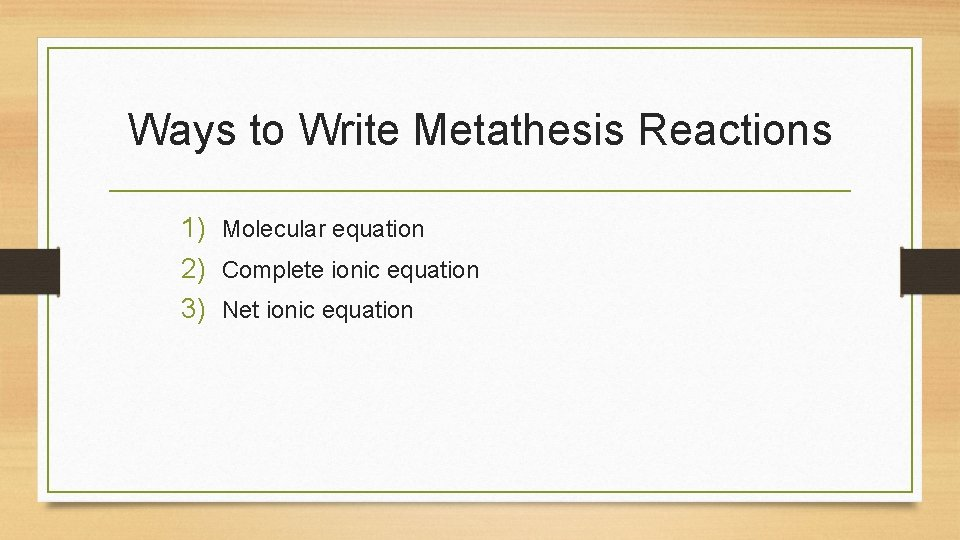 Ways to Write Metathesis Reactions 1) Molecular equation 2) Complete ionic equation 3) Net