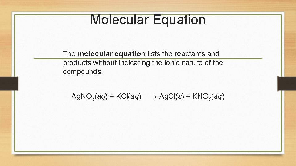 Molecular Equation The molecular equation lists the reactants and products without indicating the ionic