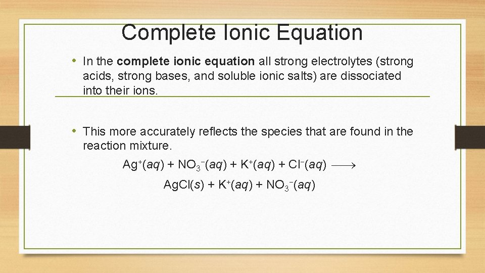 Complete Ionic Equation • In the complete ionic equation all strong electrolytes (strong acids,