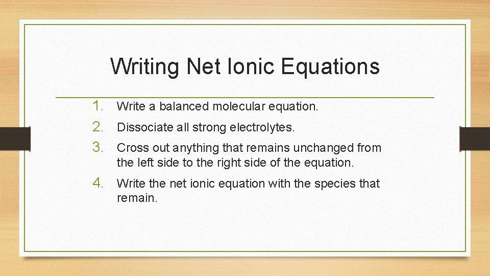 Writing Net Ionic Equations 1. Write a balanced molecular equation. 2. Dissociate all strong