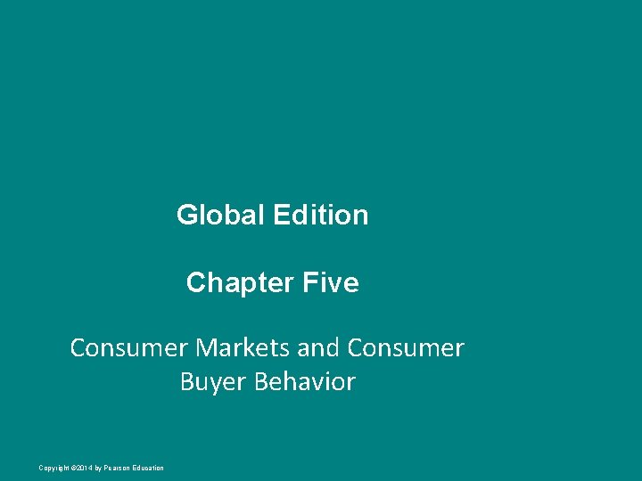 Global Edition Chapter Five Consumer Markets and Consumer Buyer Behavior Copyright © 2014 by