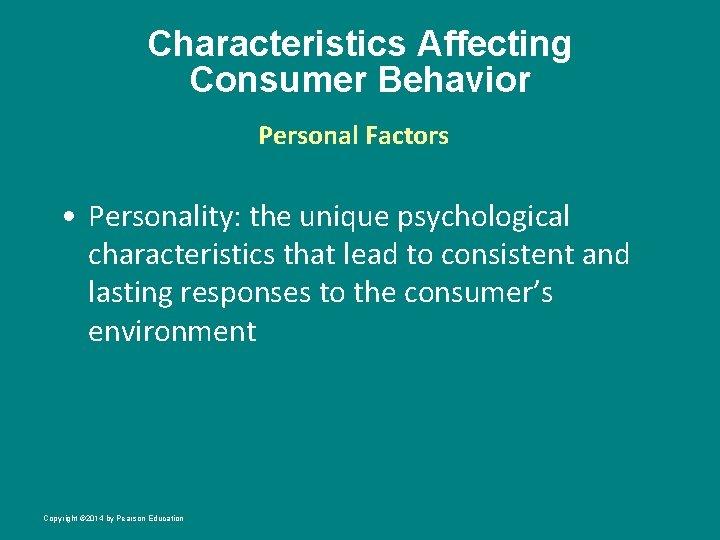 Characteristics Affecting Consumer Behavior Personal Factors • Personality: the unique psychological characteristics that lead