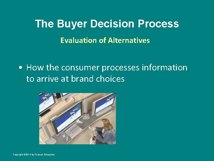 The Buyer Decision Process Evaluation of Alternatives • How the consumer processes information to