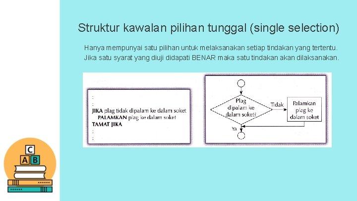 Struktur kawalan pilihan tunggal (single selection) Hanya mempunyai satu pilihan untuk melaksanakan setiap tindakan