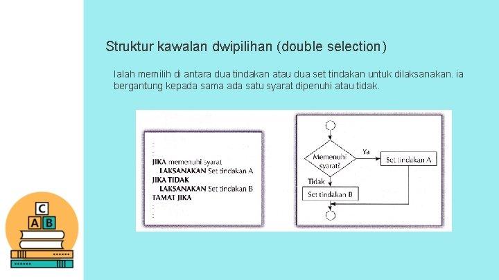 Struktur kawalan dwipilihan (double selection) Ialah memilih di antara dua tindakan atau dua set
