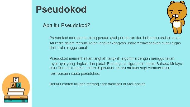 Pseudokod Apa itu Pseudokod? Pseudokod merupakan penggunaan ayat pertuturan dan beberapa arahan asas Aturcara