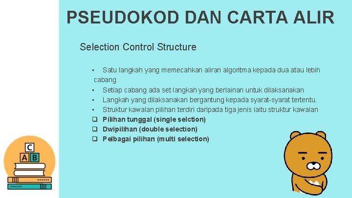 PSEUDOKOD DAN CARTA ALIR Selection Control Structure • Satu langkah yang memecahkan aliran algoritma