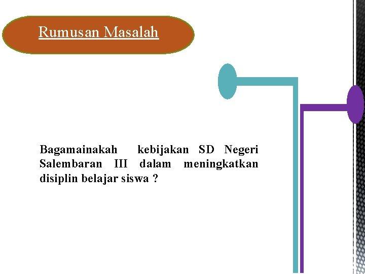 Rumusan Masalah Bagamainakah kebijakan SD Negeri Salembaran III dalam meningkatkan disiplin belajar siswa ?