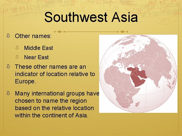 Southwest Asia Other names: Middle East Near East These other names are an indicator