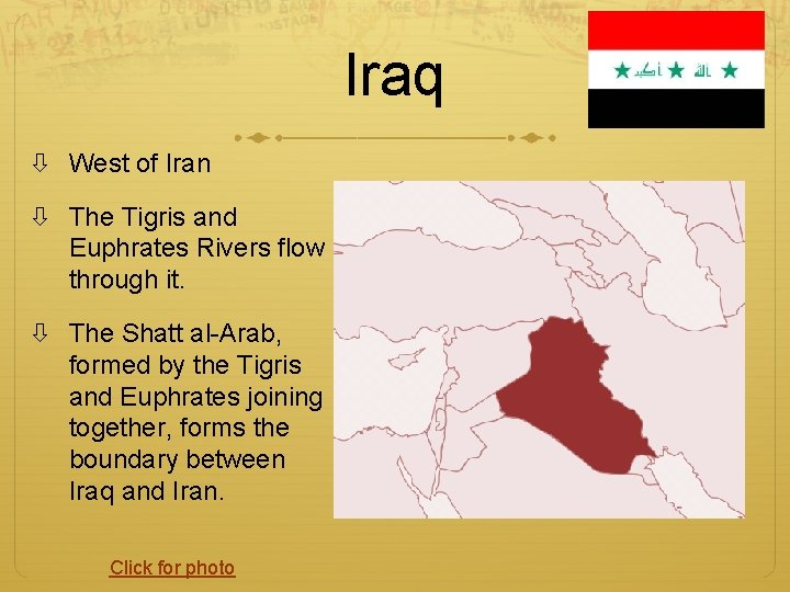 Iraq West of Iran The Tigris and Euphrates Rivers flow through it. The Shatt
