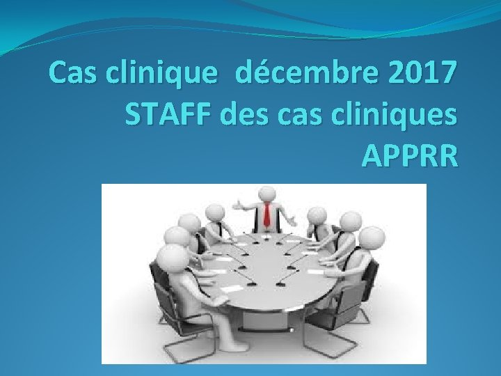 Cas clinique décembre 2017 STAFF des cas cliniques APPRR