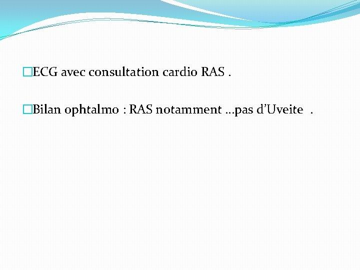 �ECG avec consultation cardio RAS. �Bilan ophtalmo : RAS notamment …pas d'Uveite.