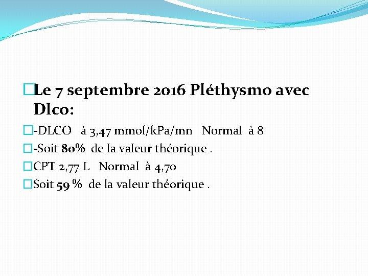 �Le 7 septembre 2016 Pléthysmo avec Dlco: �-DLCO à 3, 47 mmol/k. Pa/mn Normal
