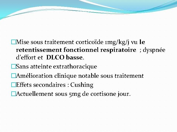�Mise sous traitement corticoïde 1 mg/kg/j vu le retentissement fonctionnel respiratoire ; dyspnée d'effort