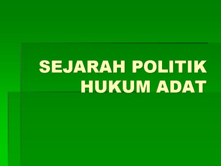 SEJARAH POLITIK HUKUM ADAT