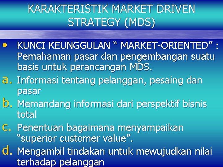 "KARAKTERISTIK MARKET DRIVEN STRATEGY (MDS) • KUNCI KEUNGGULAN "" MARKET-ORIENTED"" : a. b. c."