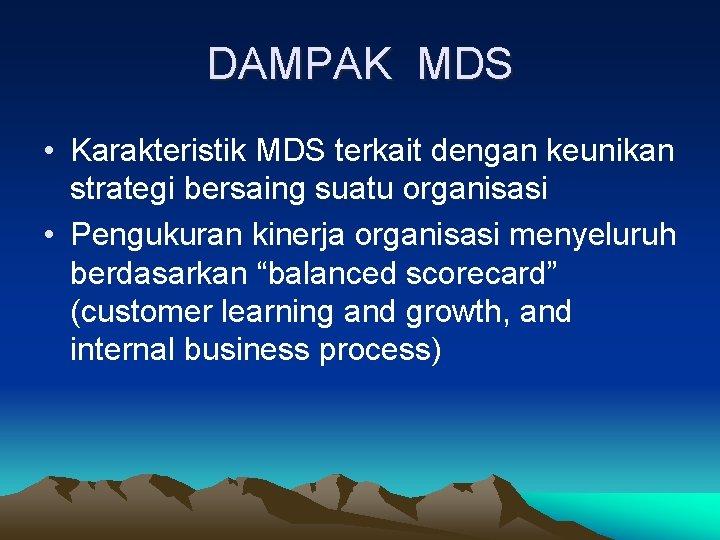 DAMPAK MDS • Karakteristik MDS terkait dengan keunikan strategi bersaing suatu organisasi • Pengukuran