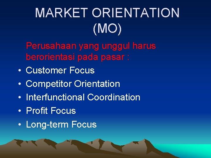 MARKET ORIENTATION (MO) • • • Perusahaan yang unggul harus berorientasi pada pasar :